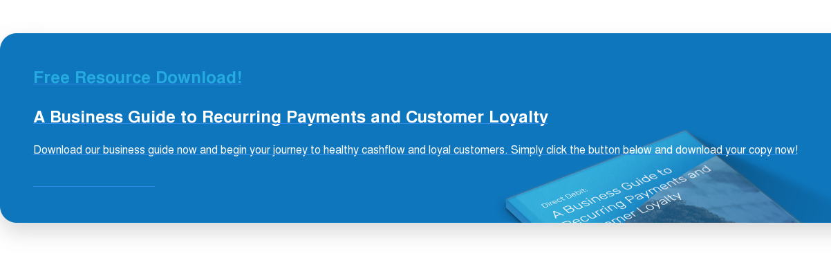 Free Resource Download! A Business Guide to Recurring Payments and Customer Loyalty Download our business guide now and begin your journey to healthy cashflow and loyal customers. Simply click the button below and download your copy now! Download your free copy